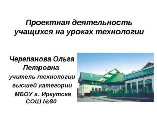 Проектная деятельность учащихся на уроках технологии Черепанова Ольга Петровн