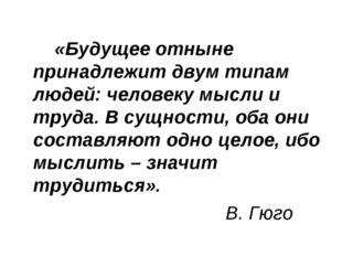 «Будущее отныне принадлежит двум типам людей: человеку мысли и труда. В с