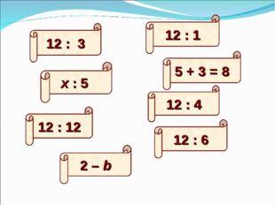 12 : 6 12 : 3 12 : 12 5 + 3 = 8 х : 5 12 : 1 12 : 4 2 – b