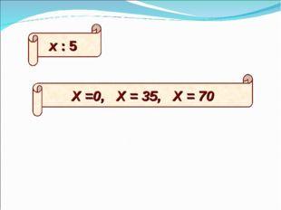 х : 5 Х =0, Х = 35, Х = 70