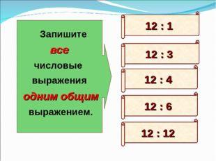 12 : 6 12 : 3 12 : 12 12 : 1 12 : 4 Запишите все числовые выражения одним общ