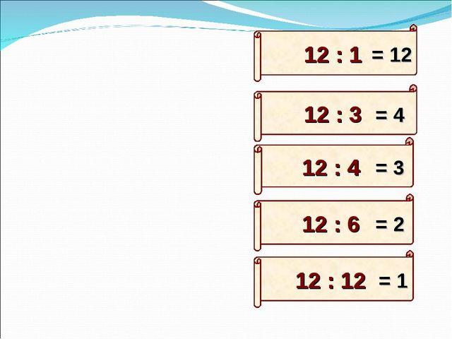12 : 6 12 : 3 12 : 12 12 : 1 12 : 4 = 12 = 4 = 3 = 2 = 1