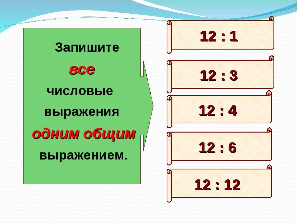 12 : 6 12 : 3 12 : 12 12 : 1 12 : 4 Запишите все числовые выражения одним общ...