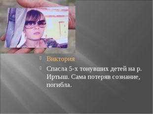 Виктория Спасла 5-х тонувших детей на р. Иртыш. Сама потеряв сознание, погибла.