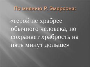 «герой не храбрее обычного человека, но сохраняет храбрость на пять минут до