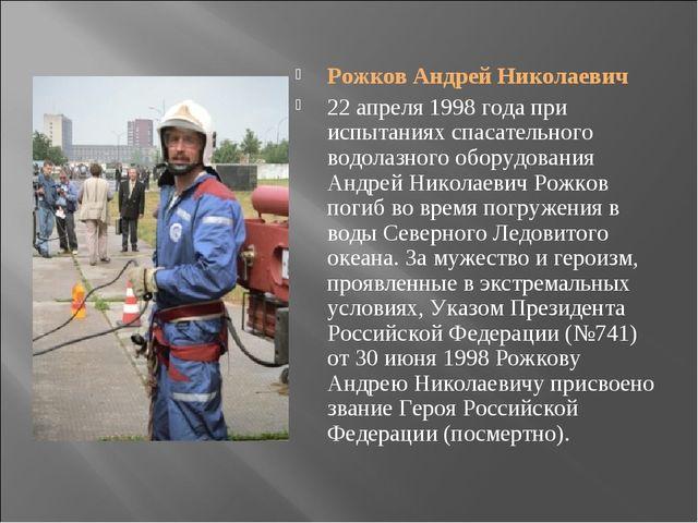 Рожков Андрей Николаевич 22 апреля 1998 года при испытаниях спасательного вод...