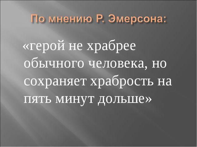 «герой не храбрее обычного человека, но сохраняет храбрость на пять минут до...