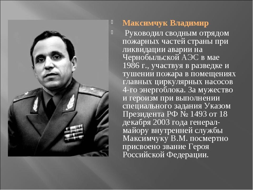 Максимчук Владимир Руководил сводным отрядом пожарных частей страны при ликви...