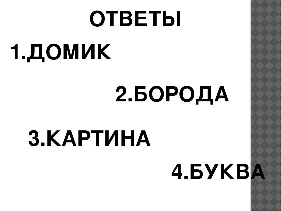 ОТВЕТЫ 1.ДОМИК 2.БОРОДА 3.КАРТИНА 4.БУКВА