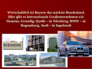 Wirtschaftlich ist Bayern das stärkste Bundesland. Hier gibt es international