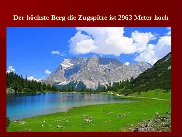 Der höchste Berg die Zugspitze ist 2963 Meter hoch
