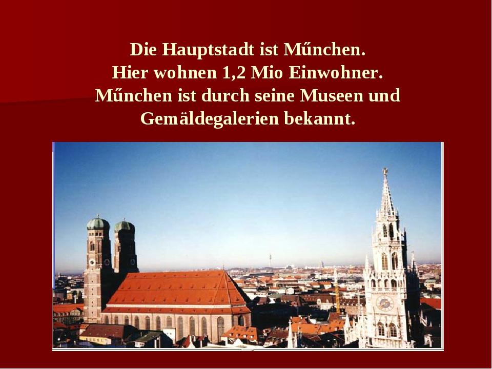 Die Hauptstadt ist Műnchen. Hier wohnen 1,2 Mio Einwohner. Műnchen ist durch...