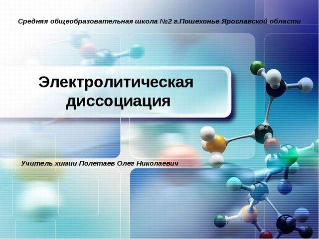 Электролитическая диссоциация Средняя общеобразовательная школа №2 г.Пошехонь...