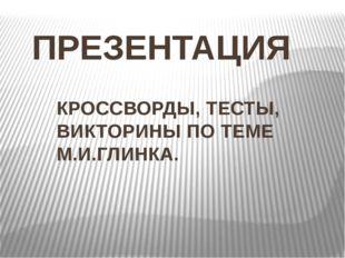 ПРЕЗЕНТАЦИЯ КРОССВОРДЫ, ТЕСТЫ, ВИКТОРИНЫ ПО ТЕМЕ М.И.ГЛИНКА.