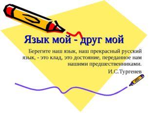 Язык мой - друг мой Берегите наш язык, наш прекрасный русский язык, - это кла