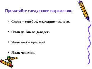 Слово – серебро, молчание – золото. Язык до Киева доведет. Язык мой – враг мо