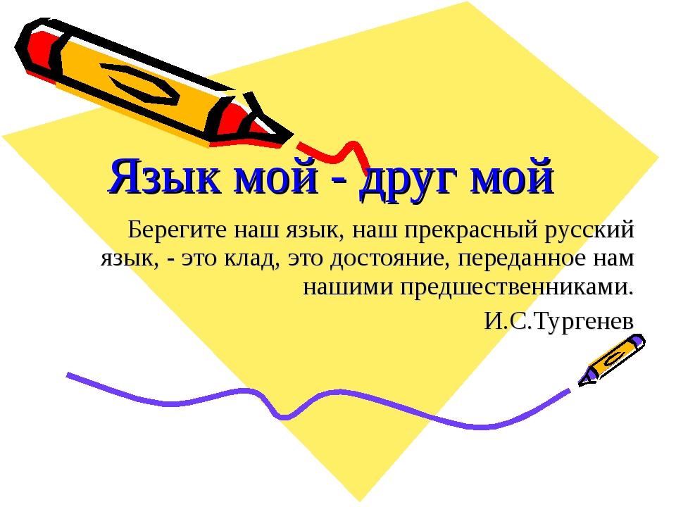 Язык мой - друг мой Берегите наш язык, наш прекрасный русский язык, - это кла...