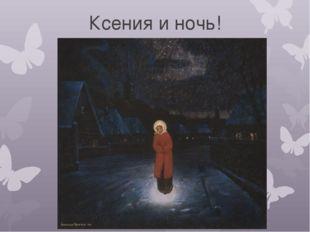 Ксения и ночь!