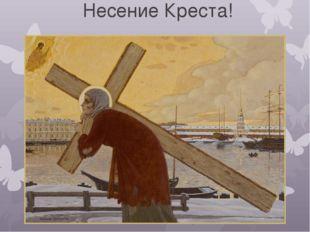 Несение Креста!