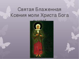 Святая Блаженная Ксения моли Христа Бога о нас!