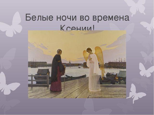 Белые ночи во времена Ксении!