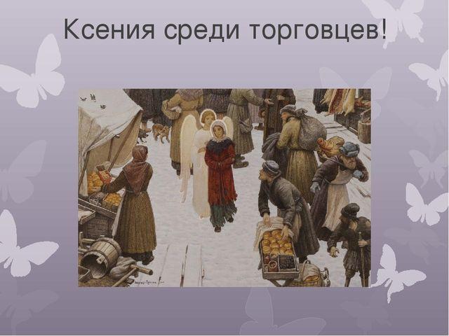 Ксения среди торговцев!