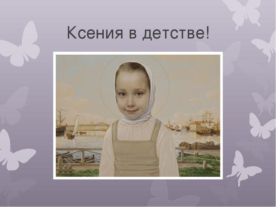 Ксения в детстве!