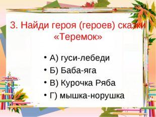 3. Найди героя (героев) сказки «Теремок» А) гуси-лебеди Б) Баба-яга В) Курочк