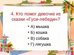4. Кто помог девочке из сказки «Гуси-лебеди»? А) мышка Б) кошка В) собака Г)