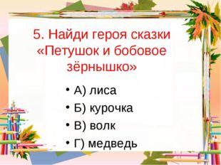 5. Найди героя сказки «Петушок и бобовое зёрнышко» А) лиса Б) курочка В) волк