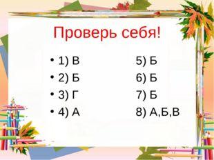 Проверь себя! 1) В5) Б 2) Б6) Б 3) Г7) Б 4) А8) А,Б,В