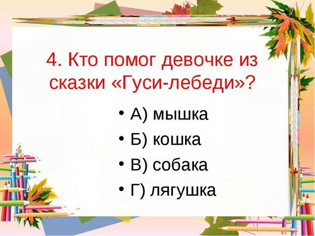 4. Кто помог девочке из сказки «Гуси-лебеди»? А) мышка Б) кошка В) собака Г)...