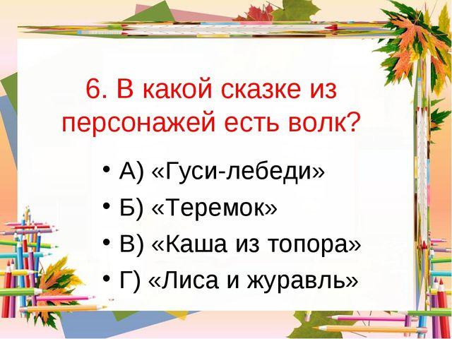6. В какой сказке из персонажей есть волк? А) «Гуси-лебеди» Б) «Теремок» В) «...
