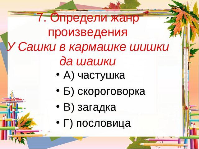 7. Определи жанр произведения У Сашки в кармашке шишки да шашки А) частушка Б...