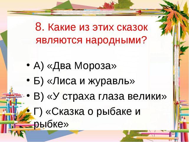 8. Какие из этих сказок являются народными? А) «Два Мороза» Б) «Лиса и журавл...