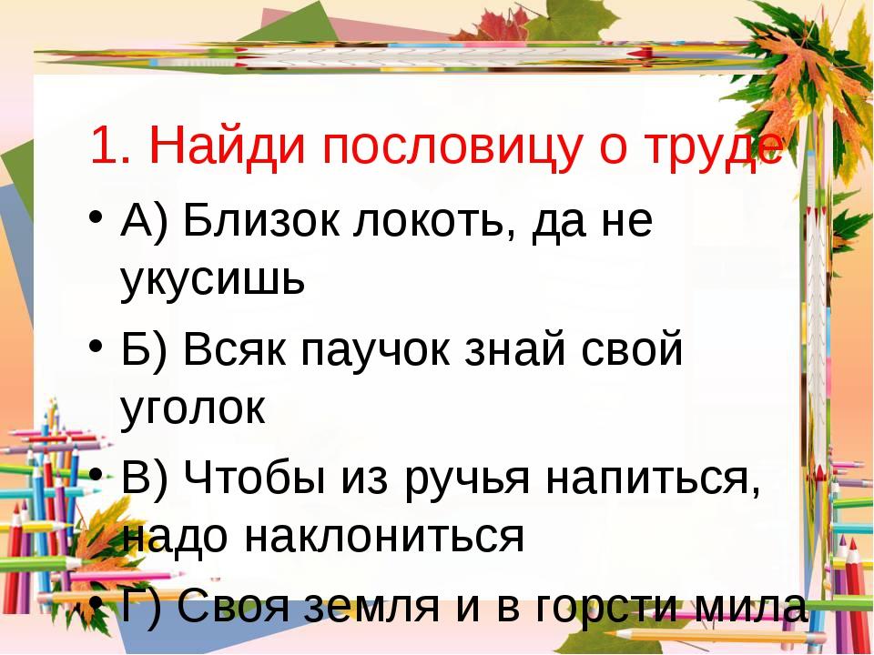 1. Найди пословицу о труде А) Близок локоть, да не укусишь Б) Всяк паучок зна...
