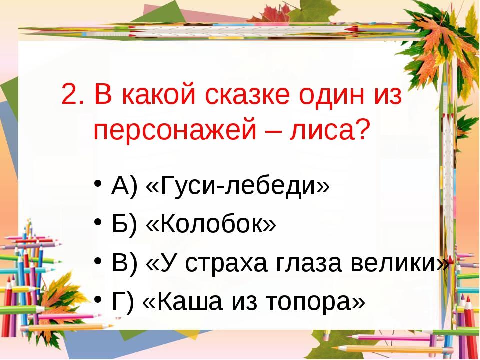 2. В какой сказке один из персонажей – лиса? А) «Гуси-лебеди» Б) «Колобок» В)...
