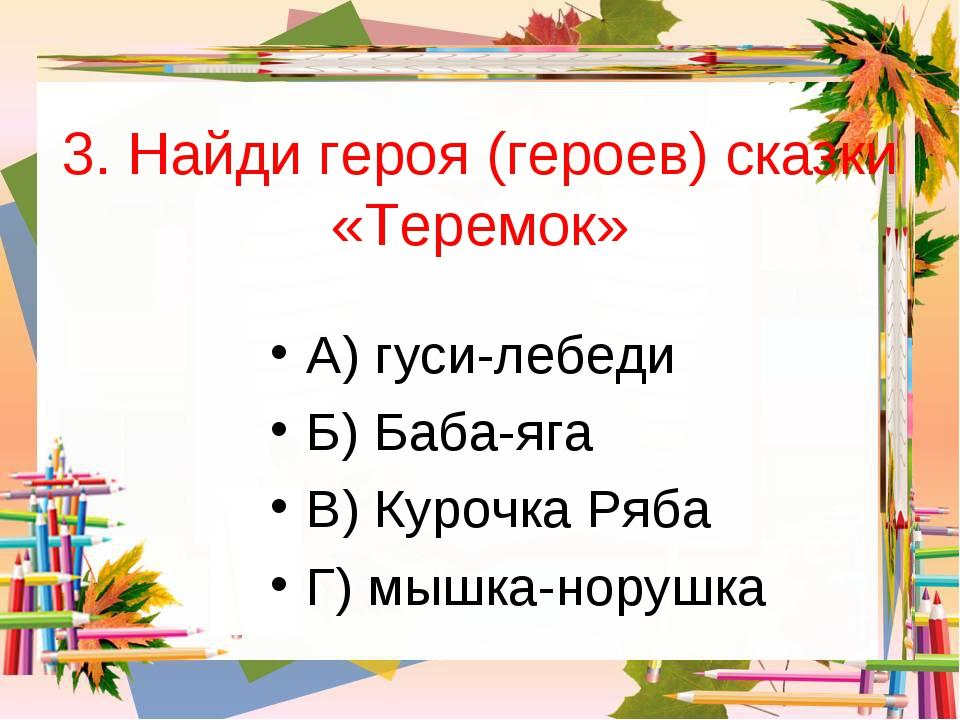 3. Найди героя (героев) сказки «Теремок» А) гуси-лебеди Б) Баба-яга В) Курочк...