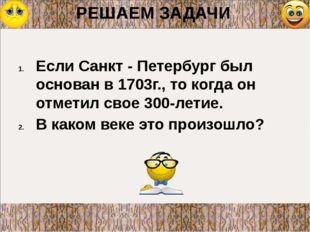 РЕШАЕМ ЗАДАЧИ Если Санкт - Петербург был основан в 1703г., то когда он отмети