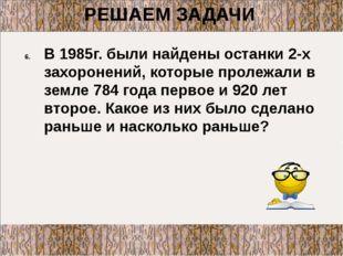 В 1985г. были найдены останки 2-х захоронений, которые пролежали в земле 784