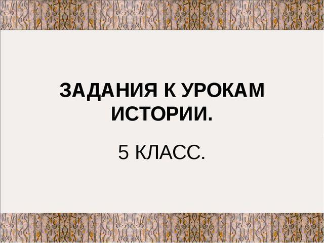 ЗАДАНИЯ К УРОКАМ ИСТОРИИ. 5 КЛАСС.