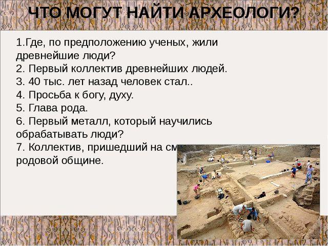 ЧТО МОГУТ НАЙТИ АРХЕОЛОГИ? 1.Где, по предположению ученых, жили древнейшие лю...