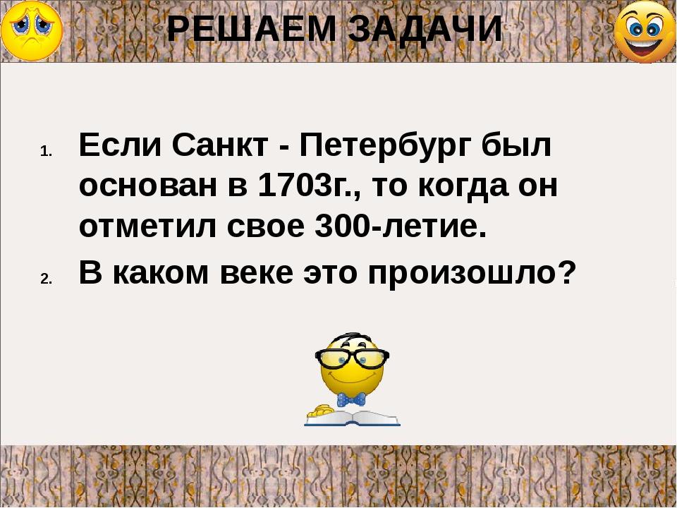 РЕШАЕМ ЗАДАЧИ Если Санкт - Петербург был основан в 1703г., то когда он отмети...