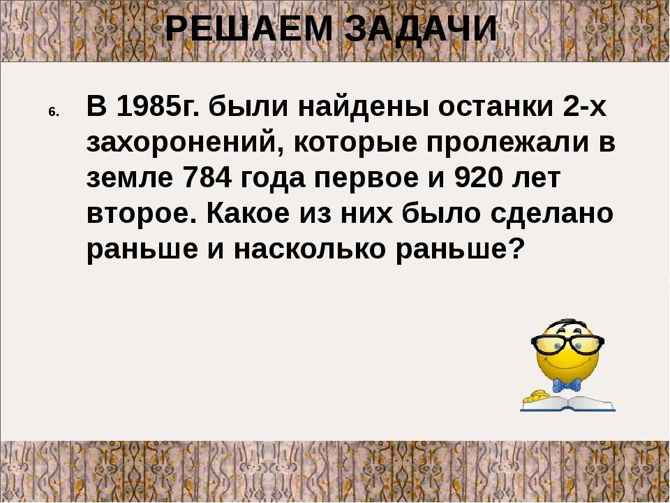 В 1985г. были найдены останки 2-х захоронений, которые пролежали в земле 784...