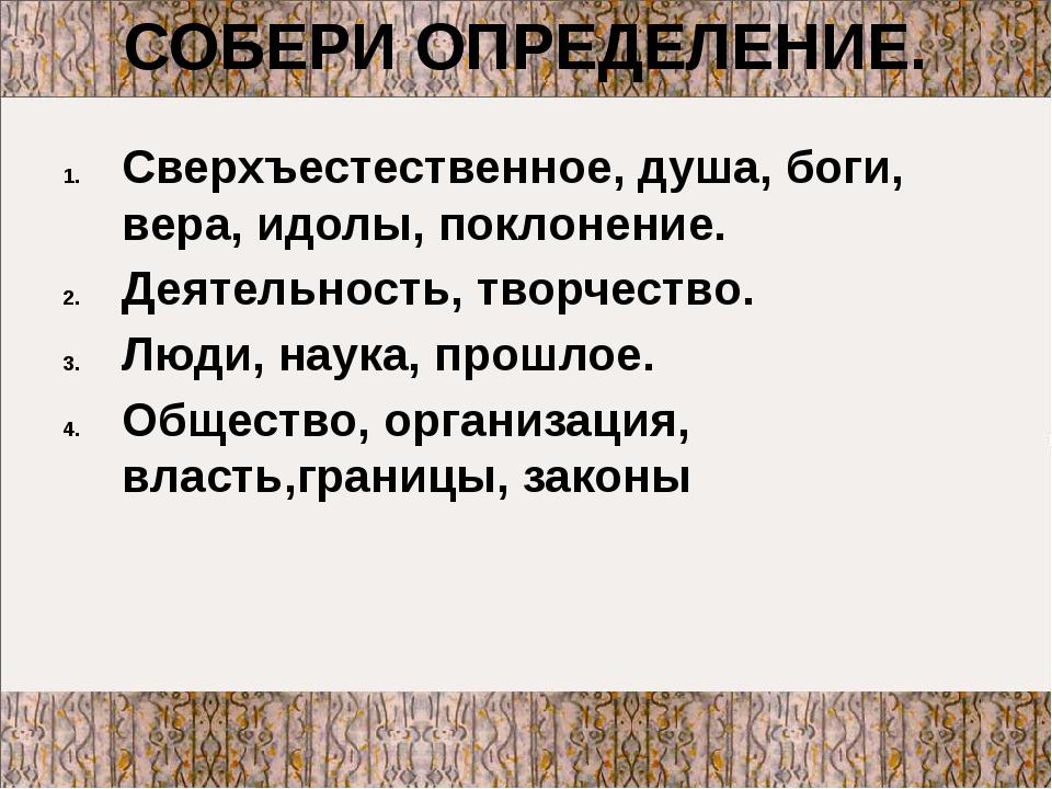 СОБЕРИ ОПРЕДЕЛЕНИЕ. Сверхъестественное, душа, боги, вера, идолы, поклонение....