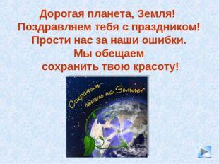 * Дорогая планета, Земля! Поздравляем тебя с праздником! Прости нас за наши о