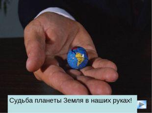 * Судьба планеты Земля в наших руках!