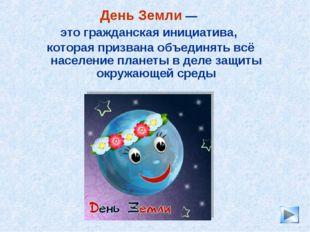 * День Земли — это гражданская инициатива, которая призвана объединять всё на
