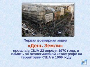 * Первая всемирная акция «День Земли» прошла в США 22 апреля 1970 года, в пам