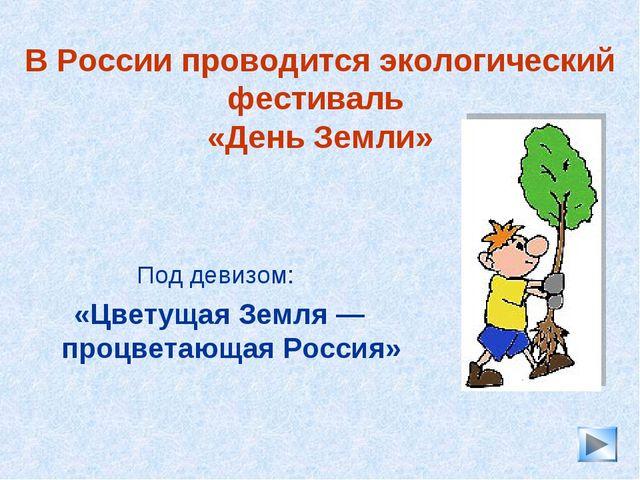 * В России проводится экологический фестиваль «День Земли» Под девизом: «Цвет...